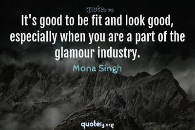 Photo Quote of It's good to be fit and look good, especially when you are a part of the glamour industry.
