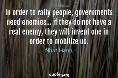 Photo Quote of In order to rally people, governments need enemies... if they do not have a real enemy, they will invent one in order to mobilize us.