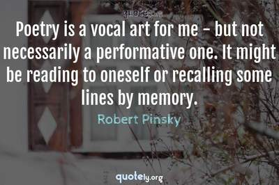 Photo Quote of Poetry is a vocal art for me - but not necessarily a performative one. It might be reading to oneself or recalling some lines by memory.