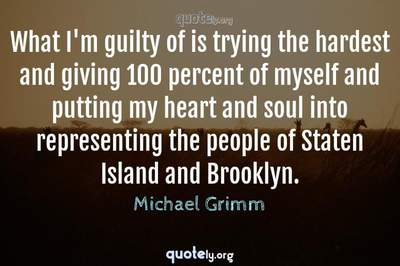 Photo Quote of What I'm guilty of is trying the hardest and giving 100 percent of myself and putting my heart and soul into representing the people of Staten Island and Brooklyn.