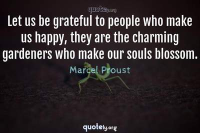 Photo Quote of Let us be grateful to people who make us happy, they are the charming gardeners who make our souls blossom.