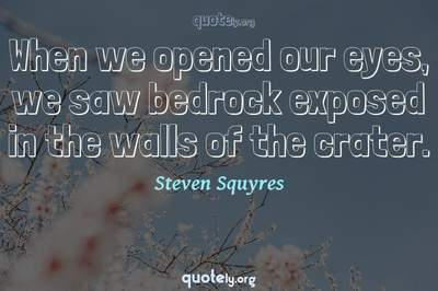 Photo Quote of When we opened our eyes, we saw bedrock exposed in the walls of the crater.