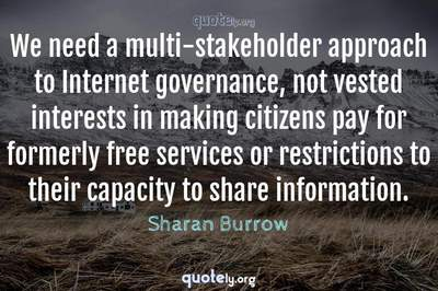 Photo Quote of We need a multi-stakeholder approach to Internet governance, not vested interests in making citizens pay for formerly free services or restrictions to their capacity to share information.