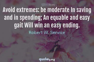 Photo Quote of Avoid extremes: be moderate In saving and in spending; An equable and easy gait Will win an easy ending.