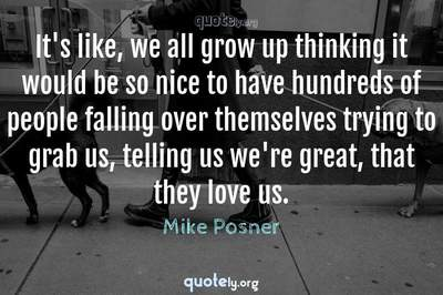 Photo Quote of It's like, we all grow up thinking it would be so nice to have hundreds of people falling over themselves trying to grab us, telling us we're great, that they love us.