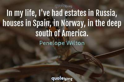 Photo Quote of In my life, I've had estates in Russia, houses in Spain, in Norway, in the deep south of America.