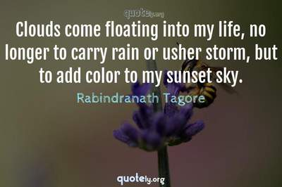 Photo Quote of Clouds come floating into my life, no longer to carry rain or usher storm, but to add color to my sunset sky.