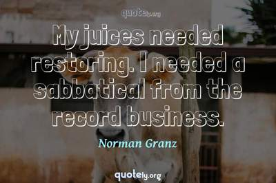 Photo Quote of My juices needed restoring. I needed a sabbatical from the record business.
