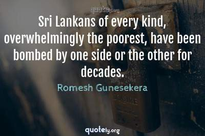 Photo Quote of Sri Lankans of every kind, overwhelmingly the poorest, have been bombed by one side or the other for decades.