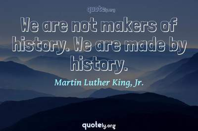 Photo Quote of We are not makers of history. We are made by history.