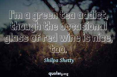 Photo Quote of I'm a green tea addict, though the occasional glass of red wine is nice, too.