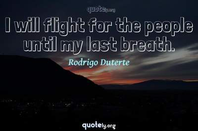 Photo Quote of I will flight for the people until my last breath.