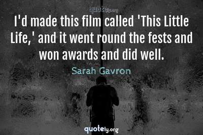 Photo Quote of I'd made this film called 'This Little Life,' and it went round the fests and won awards and did well.