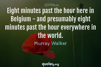Photo Quote of Eight minutes past the hour here in Belgium - and presumably eight minutes past the hour everywhere in the world.