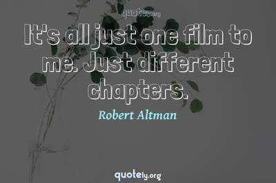Photo Quote of It's all just one film to me. Just different chapters.