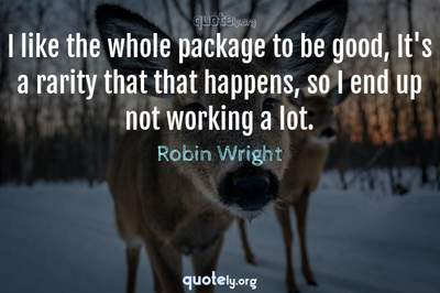 Photo Quote of I like the whole package to be good, It's a rarity that that happens, so I end up not working a lot.