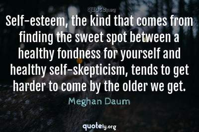 Photo Quote of Self-esteem, the kind that comes from finding the sweet spot between a healthy fondness for yourself and healthy self-skepticism, tends to get harder to come by the older we get.