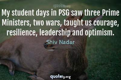 Photo Quote of My student days in PSG saw three Prime Ministers, two wars, taught us courage, resilience, leadership and optimism.