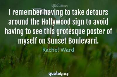 Photo Quote of I remember having to take detours around the Hollywood sign to avoid having to see this grotesque poster of myself on Sunset Boulevard.
