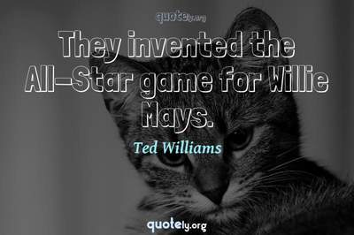 Photo Quote of They invented the All-Star game for Willie Mays.
