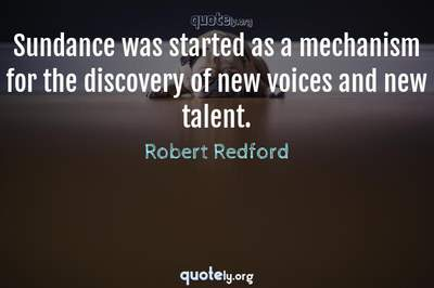 Photo Quote of Sundance was started as a mechanism for the discovery of new voices and new talent.