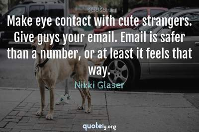 Photo Quote of Make eye contact with cute strangers. Give guys your email. Email is safer than a number, or at least it feels that way.