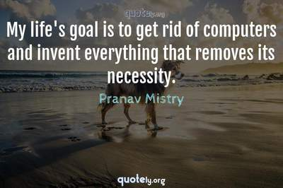 Photo Quote of My life's goal is to get rid of computers and invent everything that removes its necessity.