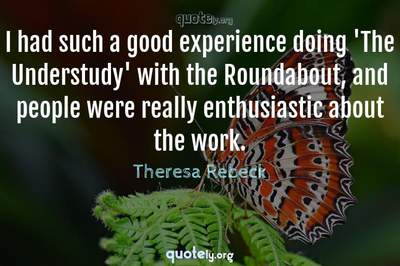 Photo Quote of I had such a good experience doing 'The Understudy' with the Roundabout, and people were really enthusiastic about the work.
