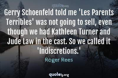 Photo Quote of Gerry Schoenfeld told me 'Les Parents Terribles' was not going to sell, even though we had Kathleen Turner and Jude Law in the cast. So we called it 'Indiscretions.'
