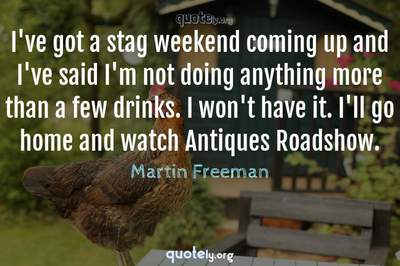 Photo Quote of I've got a stag weekend coming up and I've said I'm not doing anything more than a few drinks. I won't have it. I'll go home and watch Antiques Roadshow.