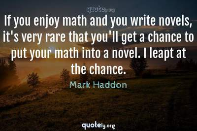 Photo Quote of If you enjoy math and you write novels, it's very rare that you'll get a chance to put your math into a novel. I leapt at the chance.
