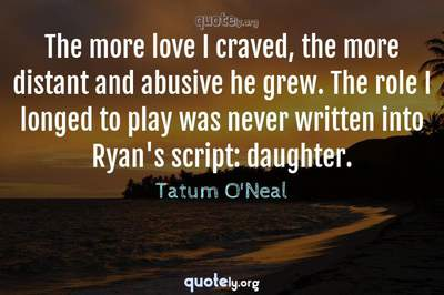 Photo Quote of The more love I craved, the more distant and abusive he grew. The role I longed to play was never written into Ryan's script: daughter.