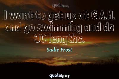Photo Quote of I want to get up at 6 A.M. and go swimming and do 30 lengths.