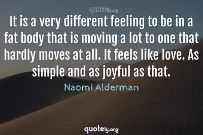 Photo Quote of It is a very different feeling to be in a fat body that is moving a lot to one that hardly moves at all. It feels like love. As simple and as joyful as that.