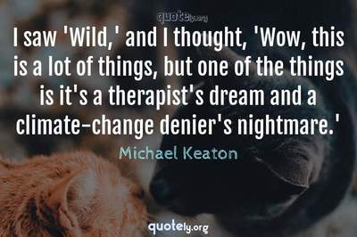 Photo Quote of I saw 'Wild,' and I thought, 'Wow, this is a lot of things, but one of the things is it's a therapist's dream and a climate-change denier's nightmare.'
