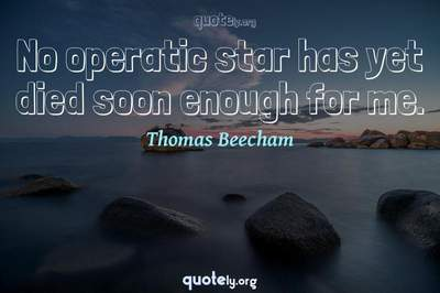 Photo Quote of No operatic star has yet died soon enough for me.
