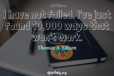 Photo Quote of I have not failed. I've just found 10,000 ways that won't work.