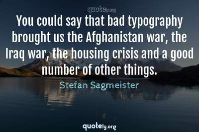 Photo Quote of You could say that bad typography brought us the Afghanistan war, the Iraq war, the housing crisis and a good number of other things.