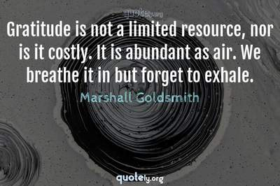 Photo Quote of Gratitude is not a limited resource, nor is it costly. It is abundant as air. We breathe it in but forget to exhale.