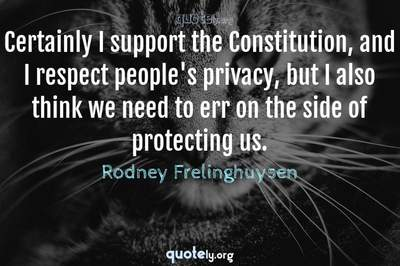 Photo Quote of Certainly I support the Constitution, and I respect people's privacy, but I also think we need to err on the side of protecting us.