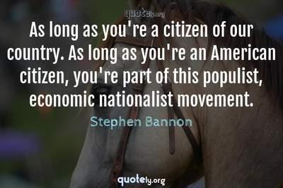 Photo Quote of As long as you're a citizen of our country. As long as you're an American citizen, you're part of this populist, economic nationalist movement.