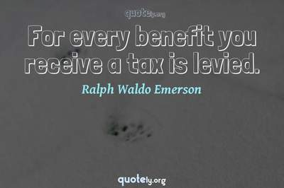 Photo Quote of For every benefit you receive a tax is levied.
