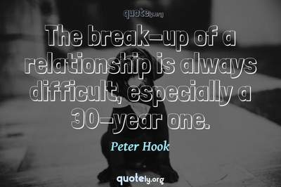 Photo Quote of The break-up of a relationship is always difficult, especially a 30-year one.