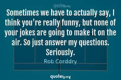 Photo Quote of Sometimes we have to actually say, I think you're really funny, but none of your jokes are going to make it on the air. So just answer my questions. Seriously.