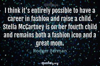 Photo Quote of I think it's entirely possible to have a career in fashion and raise a child. Stella McCartney is on her fourth child and remains both a fashion icon and a great mom.