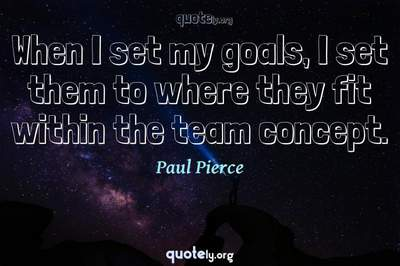 Photo Quote of When I set my goals, I set them to where they fit within the team concept.