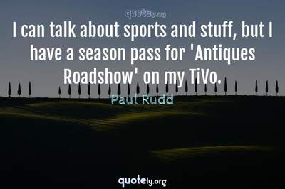 Photo Quote of I can talk about sports and stuff, but I have a season pass for 'Antiques Roadshow' on my TiVo.