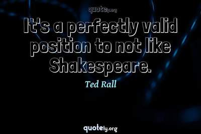 Photo Quote of It's a perfectly valid position to not like Shakespeare.