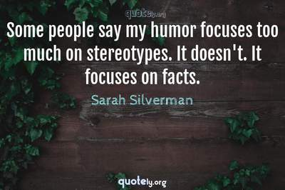 Photo Quote of Some people say my humor focuses too much on stereotypes. It doesn't. It focuses on facts.