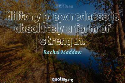 Photo Quote of Military preparedness is absolutely a form of strength.